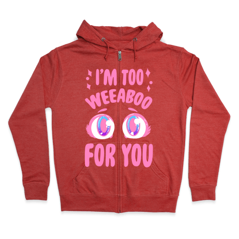 I'm Too Weeaboo For You Zip Hoodie