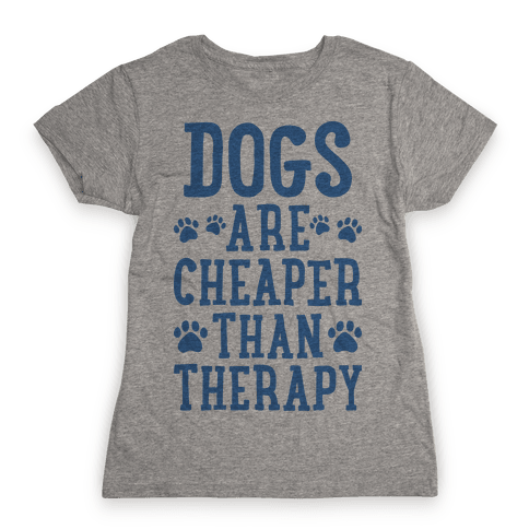 Dogs Are Cheaper Than Therapy Womens T-Shirt