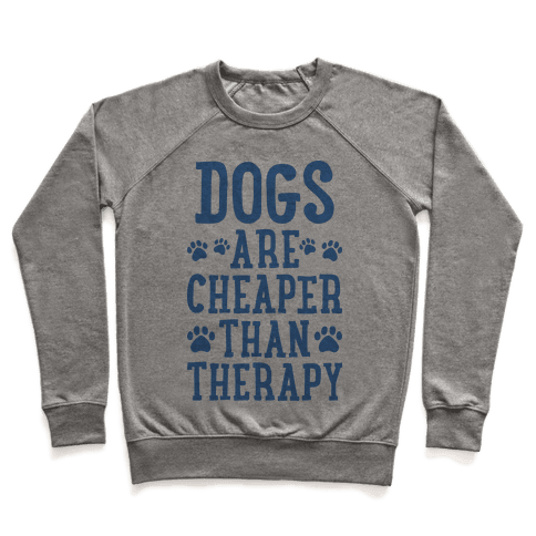 Dogs Are Cheaper Than Therapy Pullover