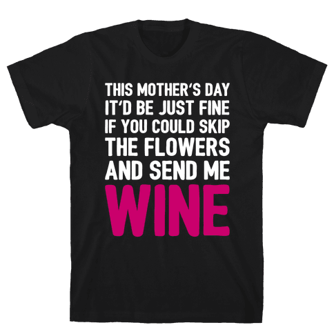 Skip The Flowers And Send Me Wine Mens T-Shirt