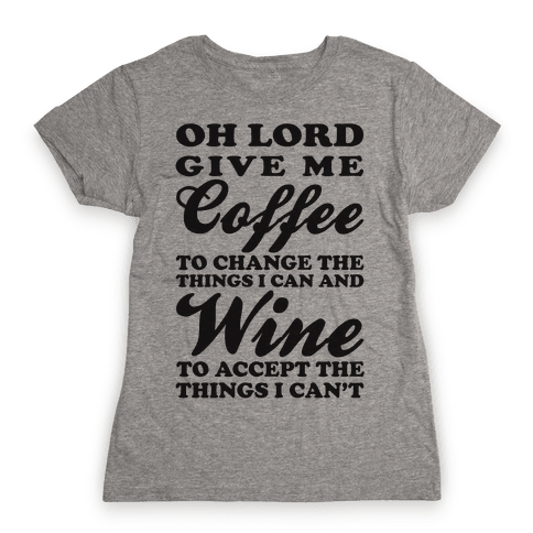 Oh Lord, Give Me Coffee To Change The Things I Can and Wine To Accept The Things I Can't Womens T-Shirt