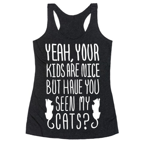 Yeah Your Kids Are Nice But Have You Seen My Cats? Racerback Tank Top