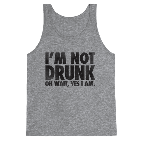 I'm Not Drunk (Oh Wait Yes I Am) Tank Top