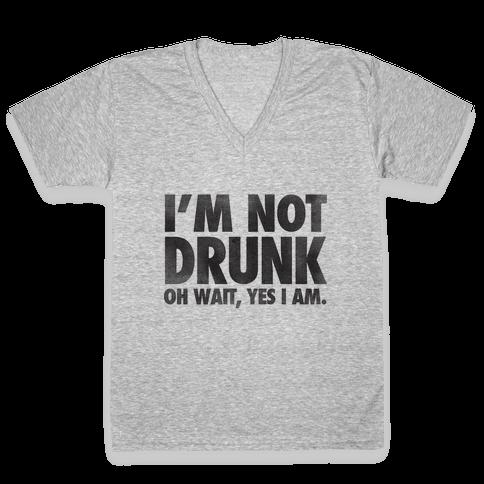 I'm Not Drunk (Oh Wait Yes I Am) V-Neck Tee Shirt