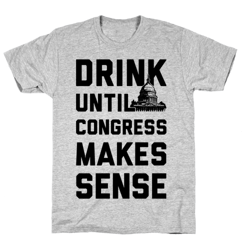 Drink Until Congress Makes Sense Mens T-Shirt