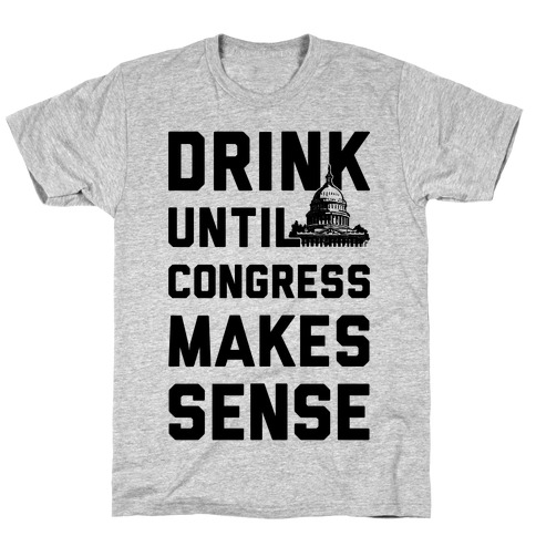 Drink Until Congress Makes Sense Mens T-Shirt