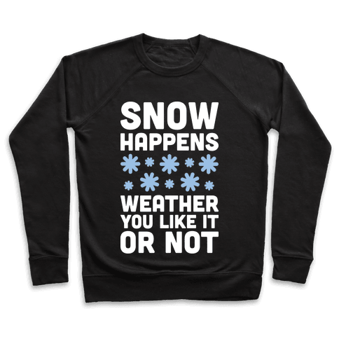 Snow Happens Weather You Like It Or Not Pullover