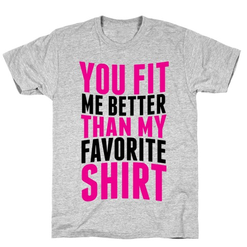 You Fit Me Better Than My Favorite Shirt Mens T-Shirt