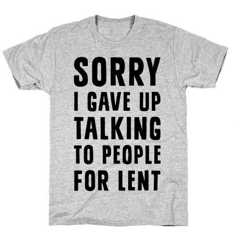 Sorry, I Gave Up Talking To People For Lent Mens T-Shirt