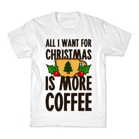 All I Want for Christmas is More Coffee Kids T-Shirt
