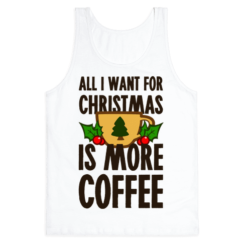 All I Want for Christmas is More Coffee Tank Top