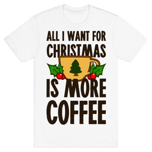 All I Want for Christmas is More Coffee Mens T-Shirt