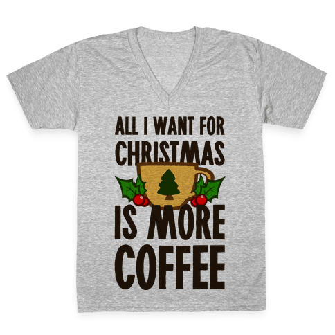 All I Want for Christmas is More Coffee V-Neck Tee Shirt