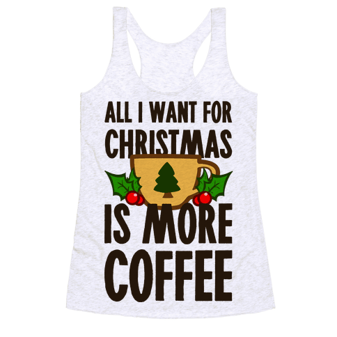 All I Want for Christmas is More Coffee Racerback Tank Top