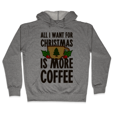All I Want for Christmas is More Coffee Hooded Sweatshirt