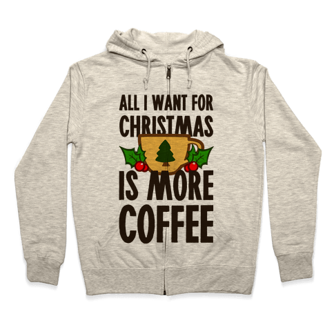 All I Want for Christmas is More Coffee Zip Hoodie