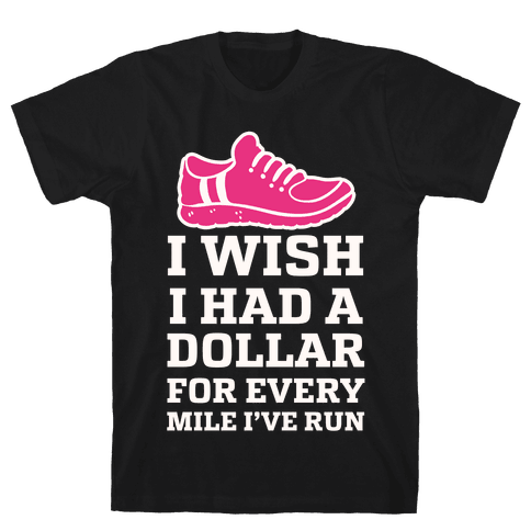I Wish I Had a Dollar for Every Mile I've Run Mens T-Shirt