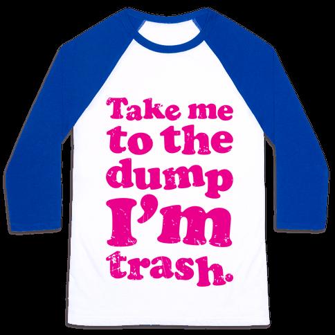 Take Me To The Dump I'm Trash Baseball Tee