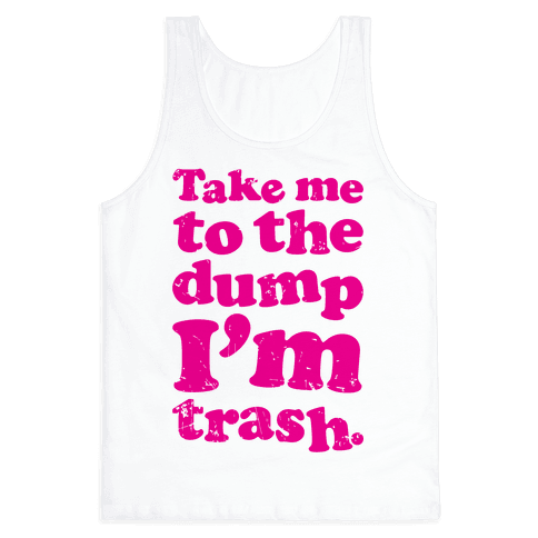 Take Me To The Dump I'm Trash Tank Top
