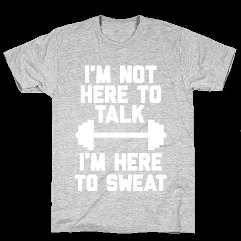 I'm Not Here To Talk I'm Here To Sweat Mens T-Shirt