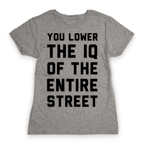 You Lower the IQ of the Entire Street Womens T-Shirt