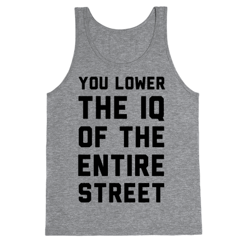 You Lower the IQ of the Entire Street Tank Top