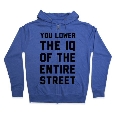 You Lower the IQ of the Entire Street Zip Hoodie