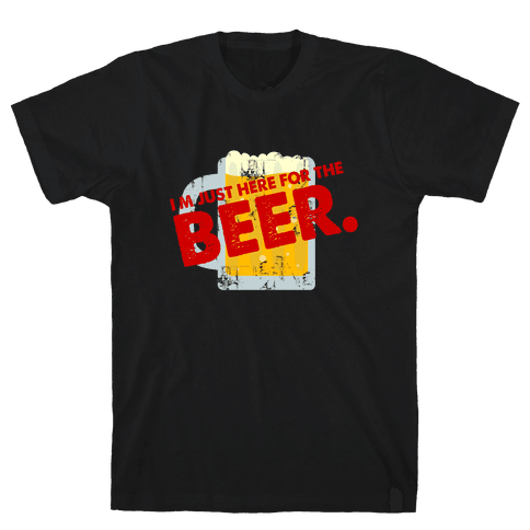 I'm just here for Beer too Mens T-Shirt