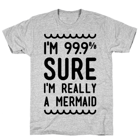 I'm 99 Sure I'm Really a Mermaid Mens T-Shirt