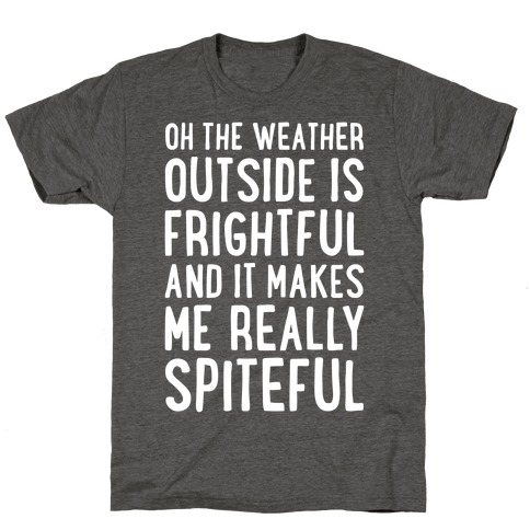 Oh The Weather Outside Is Frightful, And It Makes Me Really Spiteful T-Shirt