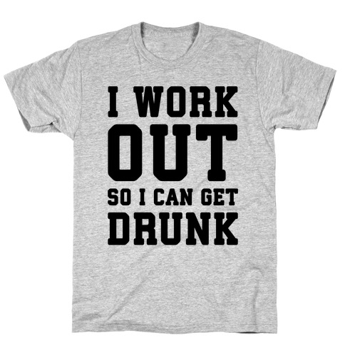 I Work Out So I Can Get Drunk T-Shirt