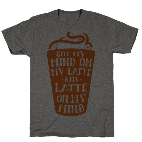 Got My Mind On My Latte And My Latte On My Mind Mens T-Shirt