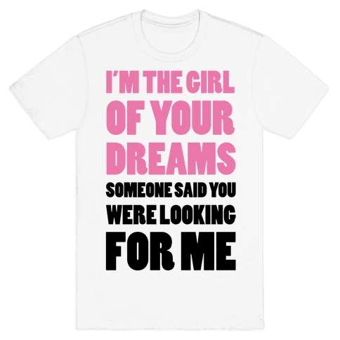 I'm The Girl Of Your Dreams Mens T-Shirt