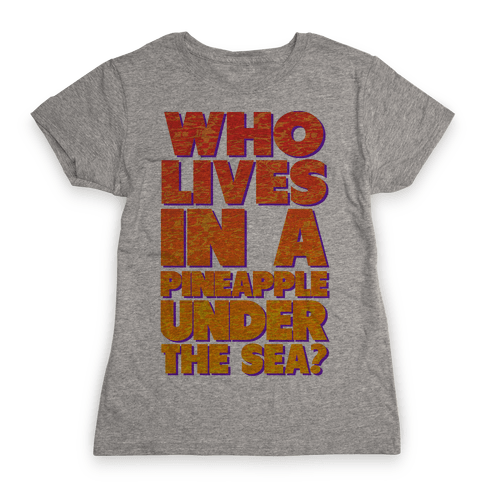 Who Lives in a Pineapple Under the Sea? Womens T-Shirt