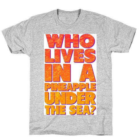 Who Lives in a Pineapple Under the Sea? T-Shirt