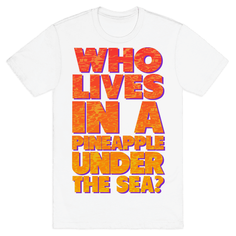 Who Lives in a Pineapple Under the Sea? Mens T-Shirt