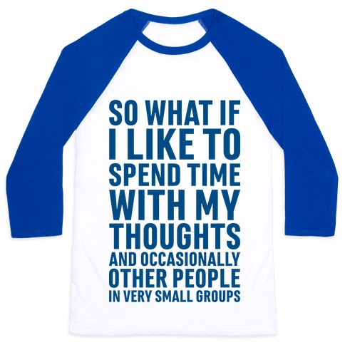 So What If I Like To Spend Time With My Thoughts And Occasionally Other People In Very Small Groups Baseball Tee