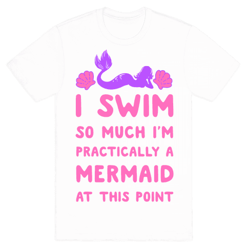 I Swim so Much I Am Practically a Mermaid at This Point Mens T-Shirt
