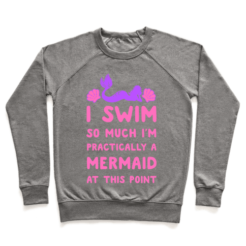 I Swim so Much I Am Practically a Mermaid at This Point Pullover