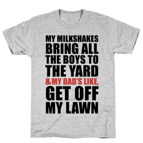 My Milkshakes Bring All The Boys To The Yard and My Dad's Like, Get Off My Lawn Mens T-Shirt