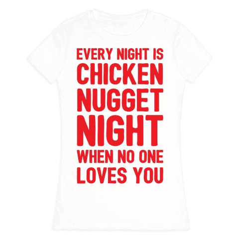 Every Night Is Chicken Nugget Night When No One Loves You Womens T-Shirt