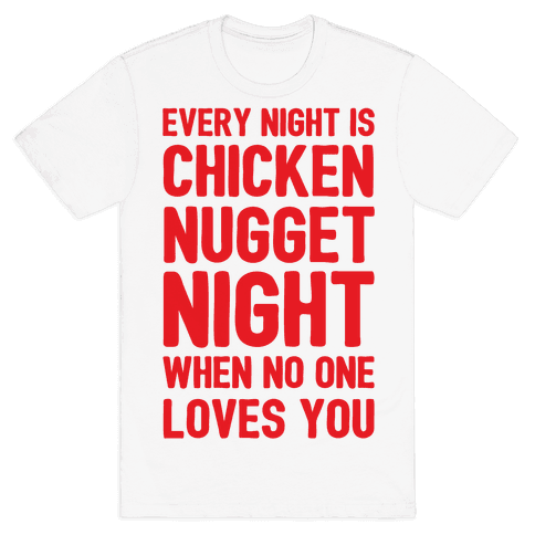 Every Night Is Chicken Nugget Night When No One Loves You Mens T-Shirt