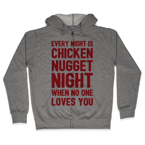 Every Night Is Chicken Nugget Night When No One Loves You Zip Hoodie