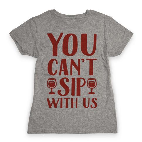 You Can't Sip With Us Womens T-Shirt