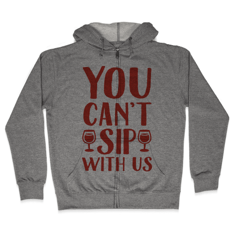 You Can't Sip With Us Zip Hoodie