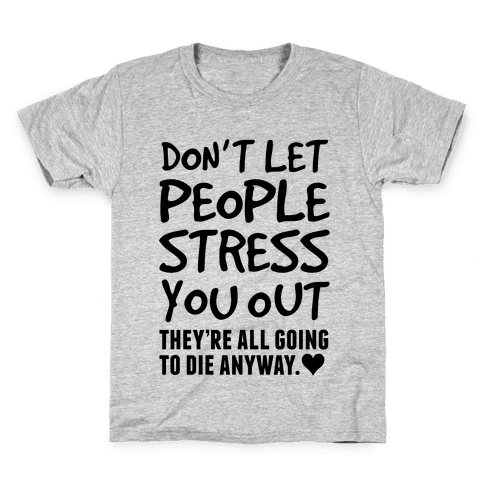 Don't Let People Stress You Out (They're All Going To Die) Kids T-Shirt