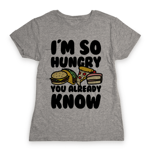 I'm so Hungry You Already Know Womens T-Shirt