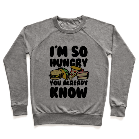 I'm so Hungry You Already Know Pullover