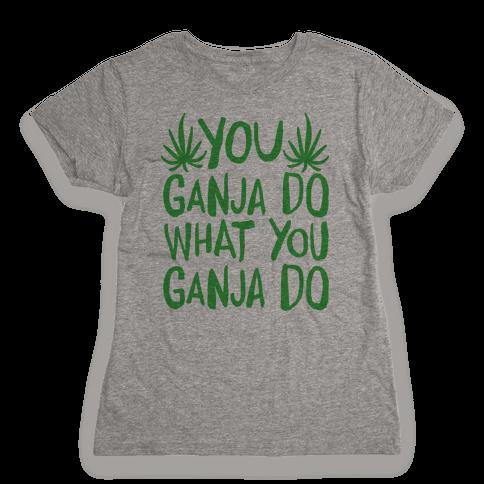 You Ganja Do What You Ganja Do Womens T-Shirt