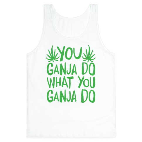 You Ganja Do What You Ganja Do Tank Top